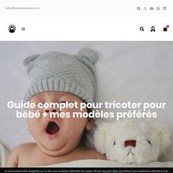 Guide complet pour tricoter pour bébé + mes modèles préférés