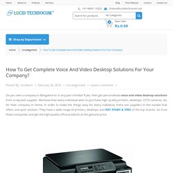 How To Get Complete Voice And Video Desktop Solutions For Your Company?