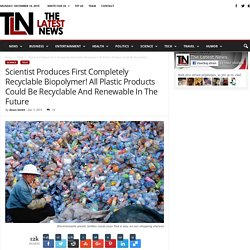 Scientist Produces First Completely Recyclable Biopolymer! All Plastic Products Could Be Recyclable And Renewable In The Future