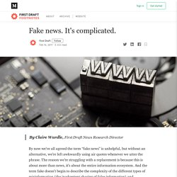 Fake news. It's complicated.. By Claire Wardle, First Draft News…