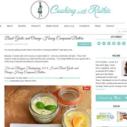 Basil-Garlic and Orange-Honey Compound Butters - Cooking With Ruthie