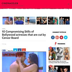 10 Compromising Stills of Bollywood actresses that are cut by Censor Board