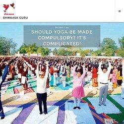 Should Yoga be Made Compulsory? It's Complicated! – Shwaasa Guru