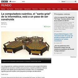 """La computadora cuántica, el """"santo grial"""" de la informática, está a un paso de ser construida - BBC Mundo"""