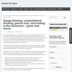 Design thinking, computational thinking, genius hour, and making in the classroom – good, bad, worse