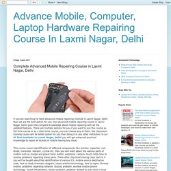 Advance Mobile, Computer, Laptop Hardware Repairing Course In Laxmi Nagar, Delhi: Complete Advanced Mobile Repairing Course in Laxmi Nagar, Delhi