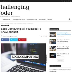 Edge Computing: All You Need To Know About It. Challenging Coder