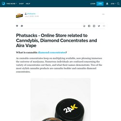Phatsacks - Online Store related to Canndybis, Diamond Concentrates and Aira Vape: phatsacks — LiveJournal
