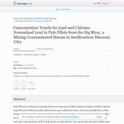 Bulletin of Environmental Contamination and Toxicology November 2016, Volume 97, Issue 5, pp 593–600 Concentration Trends for Lead and Calcium-Normalized Lead in Fish Fillets from the Big River, a Mining-Contaminated Stream in Southeastern Missouri USA