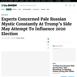 Experts Concerned Pale Russian Mystic Constantly At Trump's Side May Attempt To Influence 2020 Election