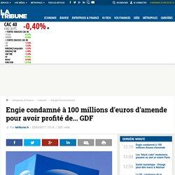 Engie condamné à 100 millions d'euros d'amende pour avoir profité de... GDF