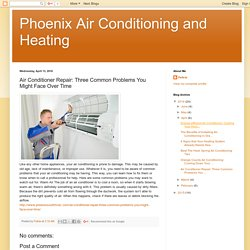 Phoenix Air Conditioning and Heating: Air Conditioner Repair: Three Common Problems You Might Face Over Time