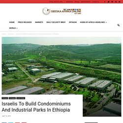 Israelis To Build Condominiums And Industrial Parks In Ethiopia - Geeska Afrika Online