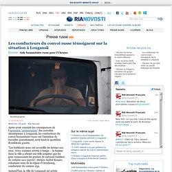 Les conducteurs du convoi russe témoignent sur la situation à Lougansk