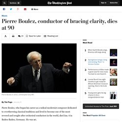 Pierre Boulez, conductor of bracing clarity, dies at 90