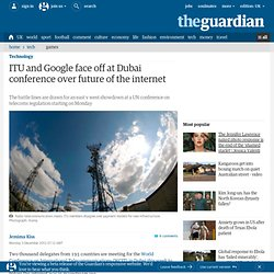 ITU and Google face off at Dubai conference over future of the internet | Technology