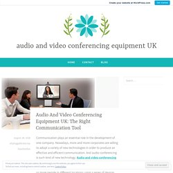 Audio And Video Conferencing Equipment UK: The Right Communication Tool