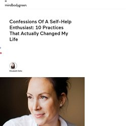 Confessions Of A Self-Help Enthusiast: 10 Practices That Actually Changed My Life