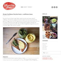 Recipe Confidence: Zucchini butter + cauliflower cheese — Vermilion Roots