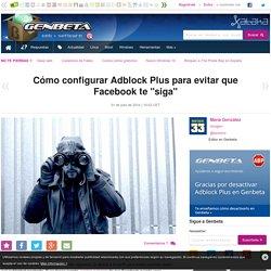 """Cómo configurar Adblock Plus para evitar que Facebook te """"siga"""""""