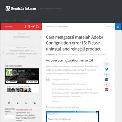 Cara mengatasi masalah Adobe Configuration error 16: Please uninstall and reinstall product - ilmututorial.com