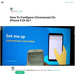 How To Configure Chromecast On iPhone 6 Or 6s? – Janet Evans – Medium