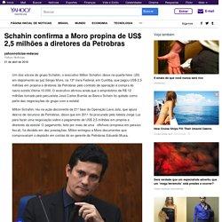 Schahin confirma a Moro propina de US$ 2,5 milhões a diretores da Petrobras