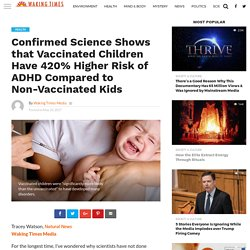 Confirmed Science Shows that Vaccinated Children Have 420% Higher Risk of ADHD Compared to Non-Vaccinated Kids - Waking Times Media