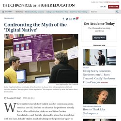Confronting the Myth of the 'Digital Native' - The Chronicle of Higher Education