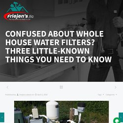 CONFUSED ABOUT WHOLE HOUSE WATER FILTERS? THREE LITTLE-KNOWN THINGS YOU NEED TO KNOW - Friejens llc