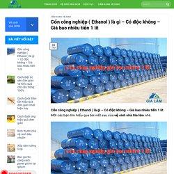 Cồn công nghiệp ( Ethanol ) là gì - Có độc không - Giá bao nhiêu tiền 1 lít