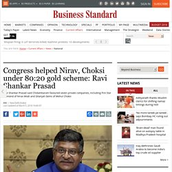 Congress helped Nirav, Choksi under 80:20 gold scheme: Ravi Shankar Prasad