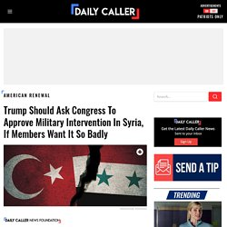 Trump should ask Congress to approve military intervention in Syria, if members want it so badly