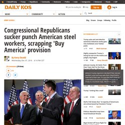 Congressional Republicans sucker punch American steel workers, scrapping 'Buy America' provision