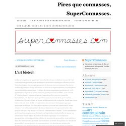 L'art biotech | Pires que connasses, SuperConnasses.