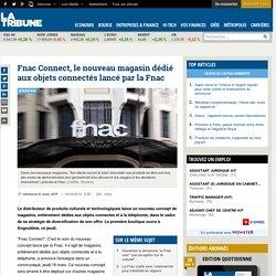 Fnac Connect, le nouveau magasin dédié aux objets connectés lancé par la Fnac