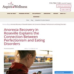 Anorexia Recovery in Roseville Explains the Connection Between Perfectionism and Eating Disorders