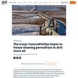 The irony: ConocoPhillips hopes to freeze thawing permafrost to drill more oil By Shannon Osaka on Aug 19, 2020 at 3:56 am