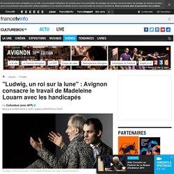 """""""Ludwig, un roi sur la lune"""" : Avignon consacre le travail de Madeleine Louarn avec les handicapés"""