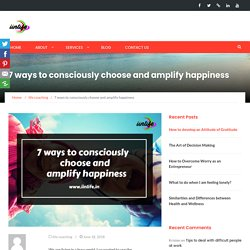 7 ways to consciously choose and amplify happiness - iinlife