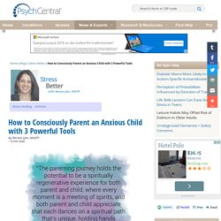 How to Consciously Parent an Anxious Child with 3 Powerful Tools