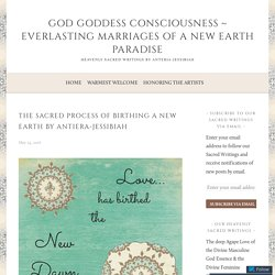 The Sacred Process of Birthing a New Earth by Antiera-Jessibiah – God Goddess Consciousness ~ Everlasting Marriages of a New Earth Paradise