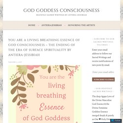 You are a Living Breathing Essence of God Consciousness ~ The Ending of the Era of Surface Spirituality by Antiera-Jessibiah – God Goddess Consciousness