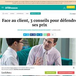 Face au client, 3 conseils pour défendre ses prix, Marketing et Vente