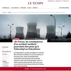 «En France, les conséquences d'un accident nucléaire pourraient être pires qu'à Tchernobyl ou Fukushima» - Le Temps