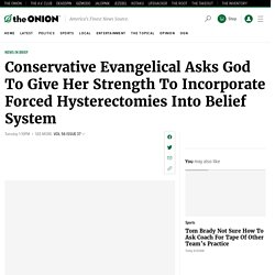 Conservative Evangelical Asks God To Give Her Strength To Incorporate Forced Hysterectomies Into Belief System
