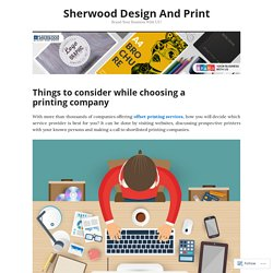 Things to consider while choosing a printing company – Sherwood Design And Print