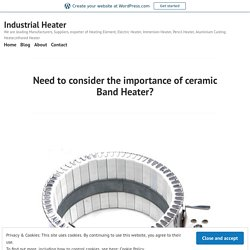 Need to consider the importance of ceramic Band Heater? – Industrial Heater