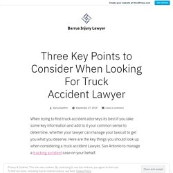 Three Key Points to Consider When Looking For Truck Accident Lawyer – Barrus Injury Lawyer