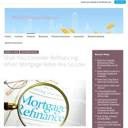 Shall You Consider Refinancing When Mortgage Rates Are So Low – World Finance Express